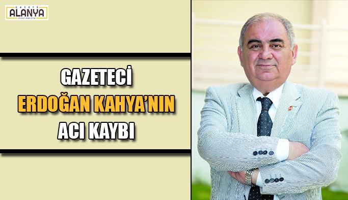 Gazeteci Erdoğan Kahya'nın acı kaybı