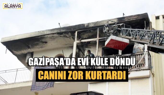 Gazipaşa'da evi küle döndü, canını zor kurtardı