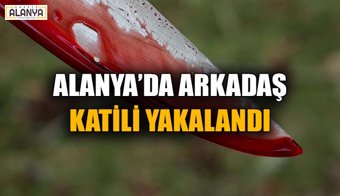 Alanya'da arkadaş katili yakalandı