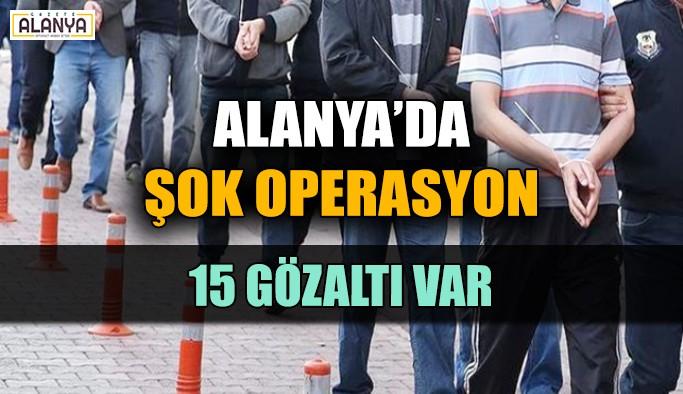 Alanya'da şok operasyon: 15 gözaltı