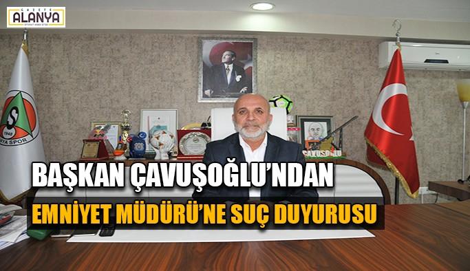 Başkan Çavuşoğlu'ndan Emniyet Müdürü'ne suç duyurusu