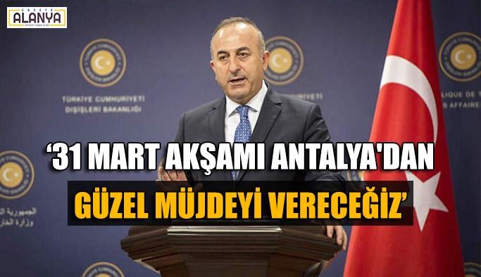 Çavuşoğlu: '31 Mart akşamı Antalya'dan güzel müjdeyi vereceğiz'