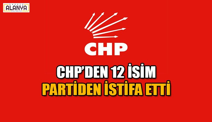 CHP'den 12 isim partiden istifa etti