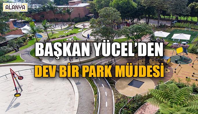 Başkan Yücel'den dev bir park müjdesi