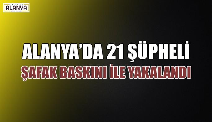 Alanya'da 21 şüpheli şafak baskını ile yakalandı