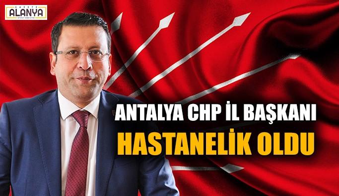 Antalya CHP İl Başkanı hastanelik oldu