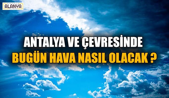 Antalya ve çevresinde bugün hava nasıl olacak ?