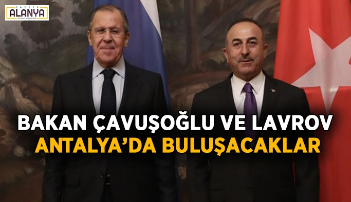 Bakan Çavuşoğlu ve Lavrov Antalya'da buluşacaklar