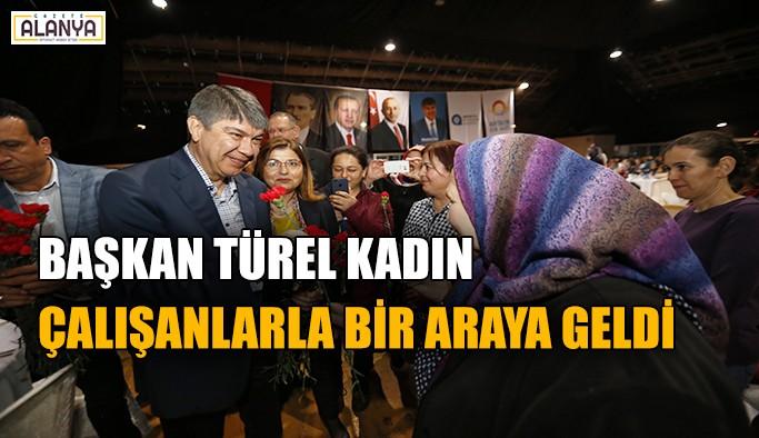 Başkan Türel kadın çalışanlarla bir araya geldi