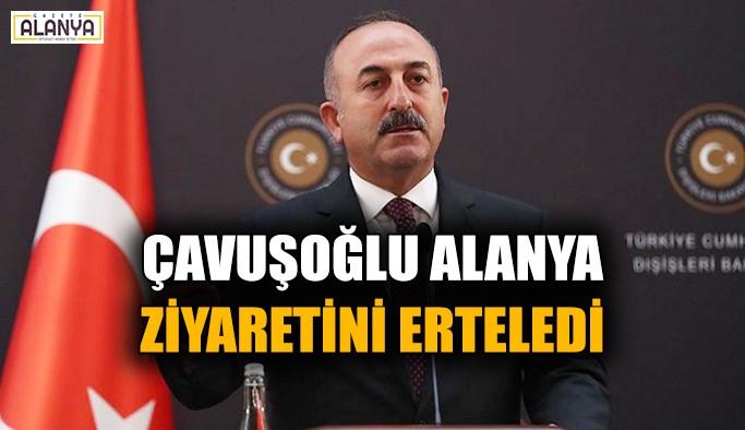 Çavuşoğlu Alanya ziyaretini erteledi