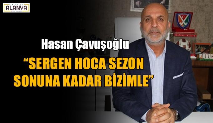 """Hasan Çavuşoğlu: """"Sergen hoca sezon sonuna kadar bizimle"""""""