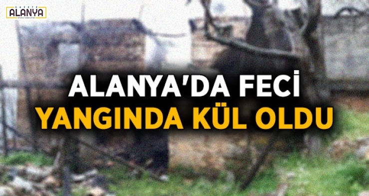 Alanya'da yaşanan feci yangında kül oldu