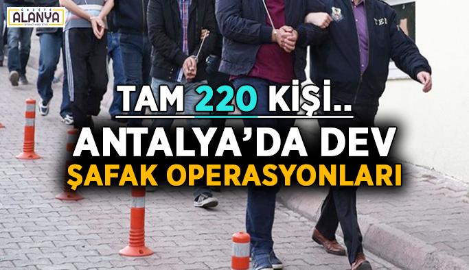 Antalya'da dev şafak operasyonları ! Tam 220 kişi..