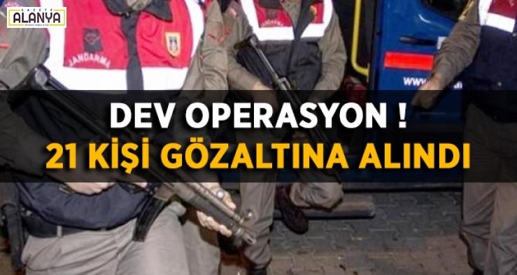Dev operasyonda 21 kişi gözaltına alındı