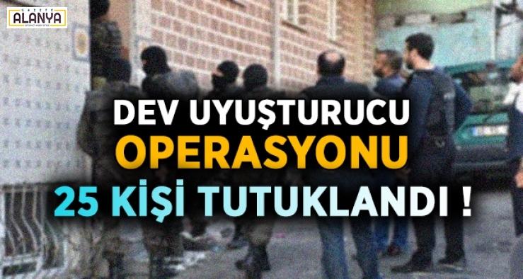 Dev uyuşturucu operasyonu: 25 kişi tutuklandı !