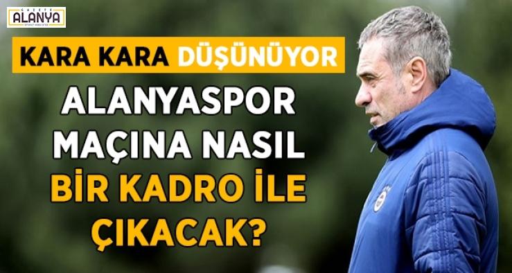 Ersun Yanal, Alanyaspor maçına hangi kadro ile çıkacak