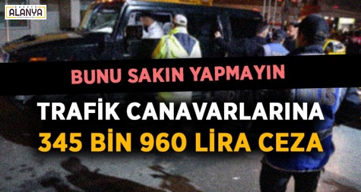 Trafik canavarlarına 345 bin 960 lira ceza