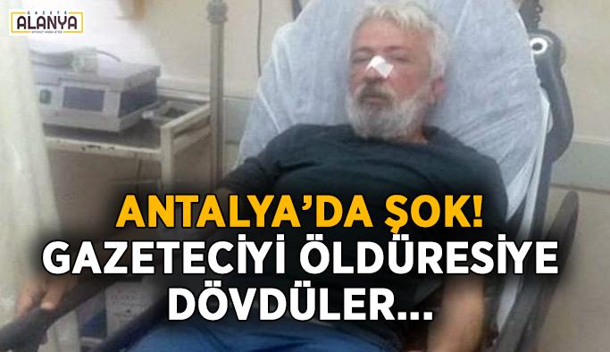 Antalya'da şok! Gazeteciyi öldüresiye dövdüler