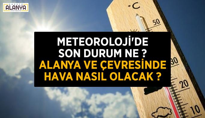 Meteoroloji'de son durum ne ? Alanya ve çevresinde hava nasıl olacak ?