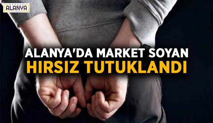 Alanya'da market soyan hırsız tutuklandı