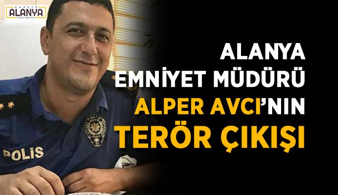 Alanya Emniyet Müdürü Alper Avcı'nın terör çıkışı
