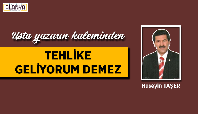 TEHLİKE GELİYORUM DEMEZ