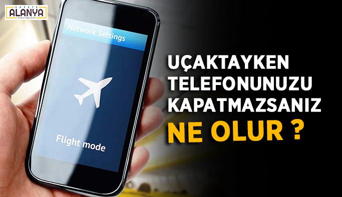 Uçaktayken telefonunuzu kapatmazsanız ne olur ?