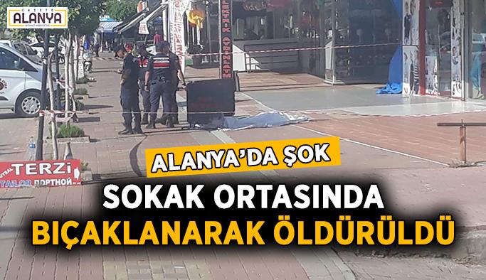 Alanya'da şok! Sokak ortasında bıçaklanarak öldürüldü