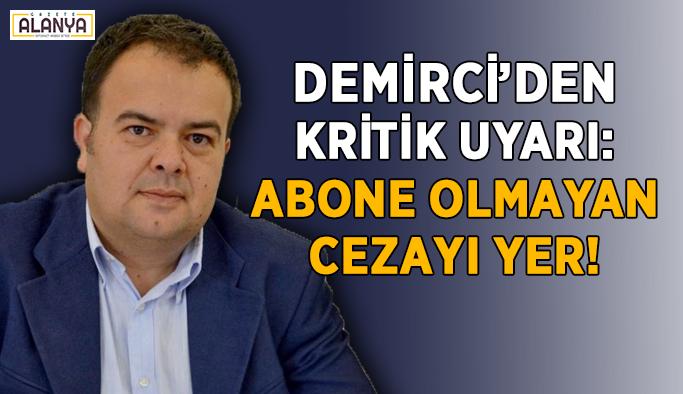 Demirci'den kritik uyarı! Abone olmayan ceza yer