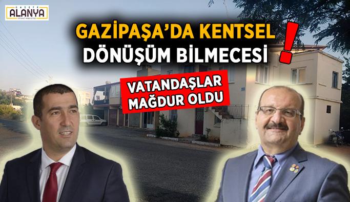 Gazipaşa'da kentsel dönüşüm bilmecesi! Vatandaşlar isyan etti