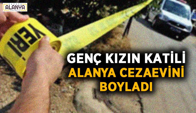 Genç kızın katili Alanya Cezaevini boyladı