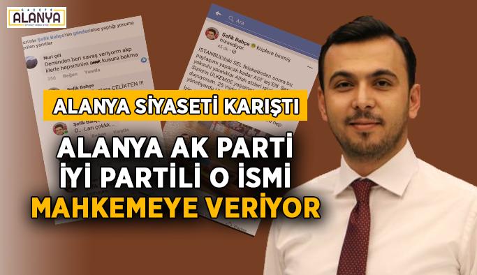 Alanya AK Parti, İYİ Partili o ismi mahkemeye veriyor