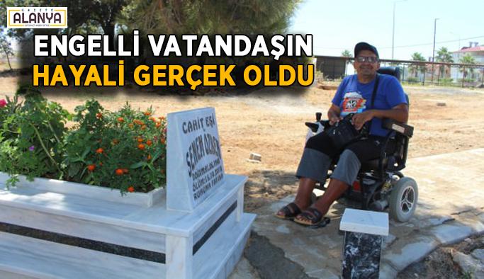 Engelli vatandaşın hayali gerçek oldu