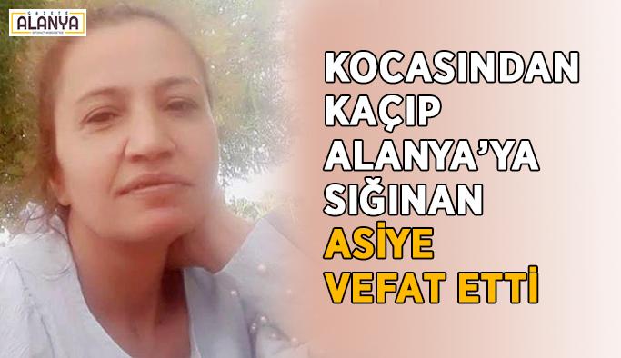 Kocasından kaçıp Alanya'ya sığınan Asiye vefat etti