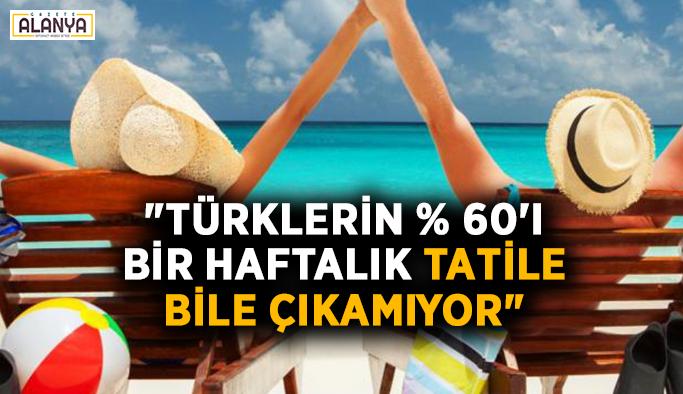 """""""Türklerin yüzde 60'ı bir haftalık tatile bile çıkamıyor"""""""