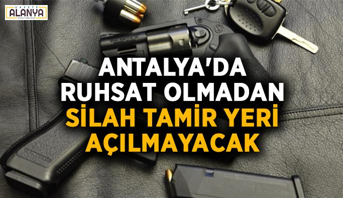 Antalya'da ruhsat olmadan silah tamir yeri açılmayacak