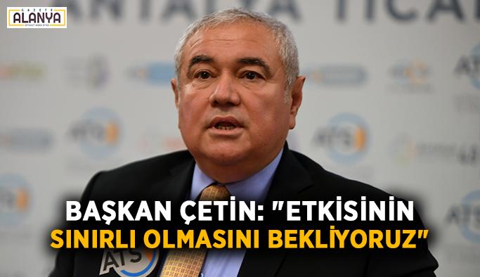 """Başkan Çetin: """"Etkisinin sınırlı olmasını bekliyoruz"""""""