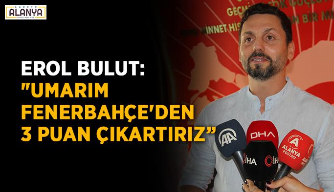 """Erol Bulut: """"Umarım Fenerbahçe'den 3 puan çıkartırız"""""""