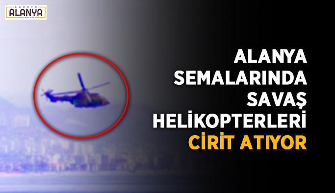 Alanya semalarında savaş helikopterleri cirit atıyor