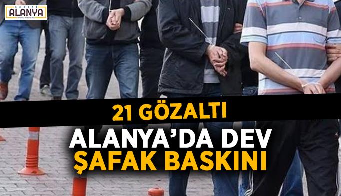 Alanya'da dev şafak baskını: 21 gözaltı