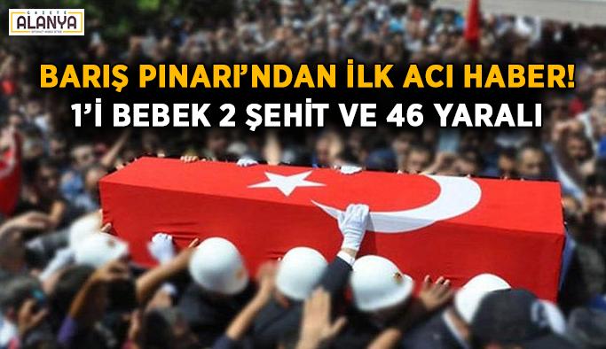 Barış Pınarı'ndan ilk acı haber! 1'i bebek 2 şehit ve 46 yaralı