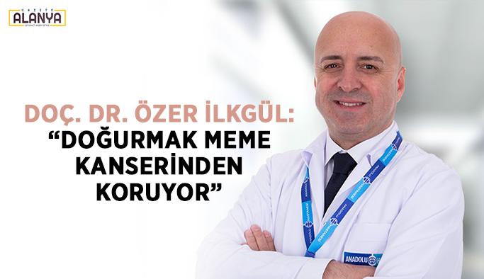 """Doç. Dr. Özer İlkgül: """"Doğurmak meme kanserinden koruyor"""""""