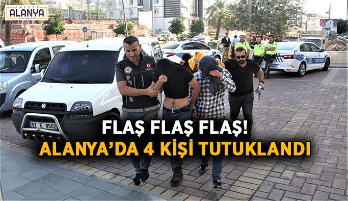 Flaş flaş flaş! Alanya'da 4 kişi tutuklandı
