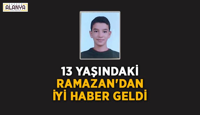 13 yaşındaki Ramazan'dan iyi haber geldi