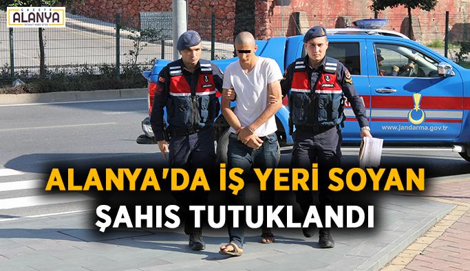 Alanya'da iş yeri soyan şahıs tutuklandı