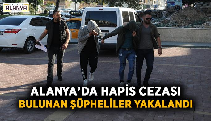 Alanya'da hapis cezası bulunan şüpheliler yakalandı