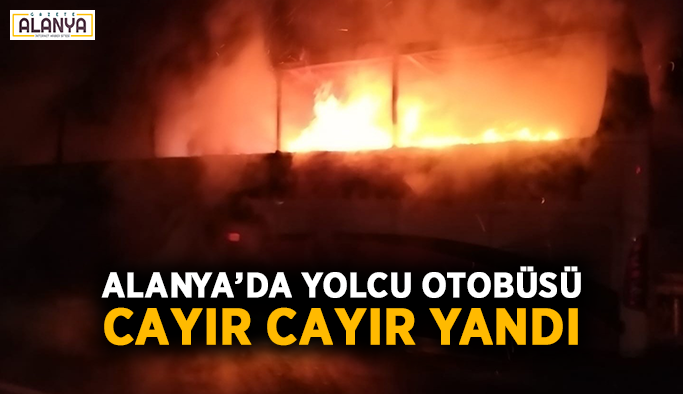 Alanya'da yolcu otobüsü cayır cayır yandı
