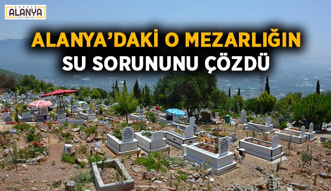 Alanya'daki o mezarlığın su sorununu çözdü