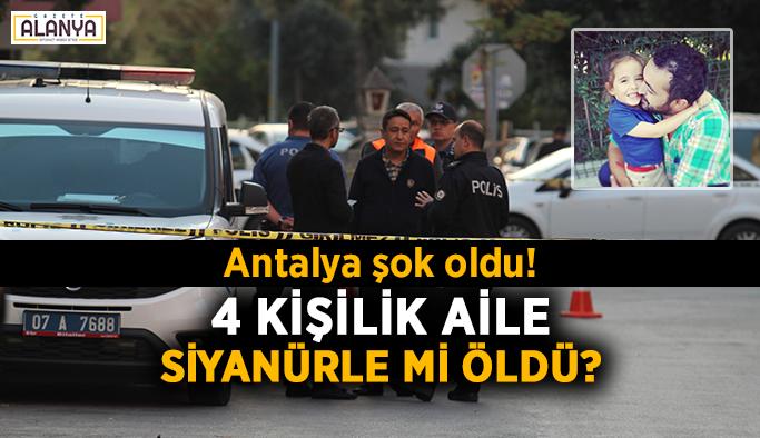 Antalya şok oldu! 4 kişilik aile siyanürle mi öldü?