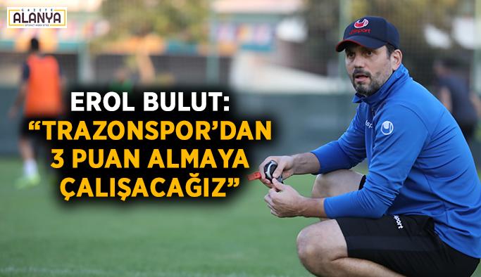 """Erol Bulut: """"Trabzonspor'dan 3 puan almaya çalışacağız"""""""
